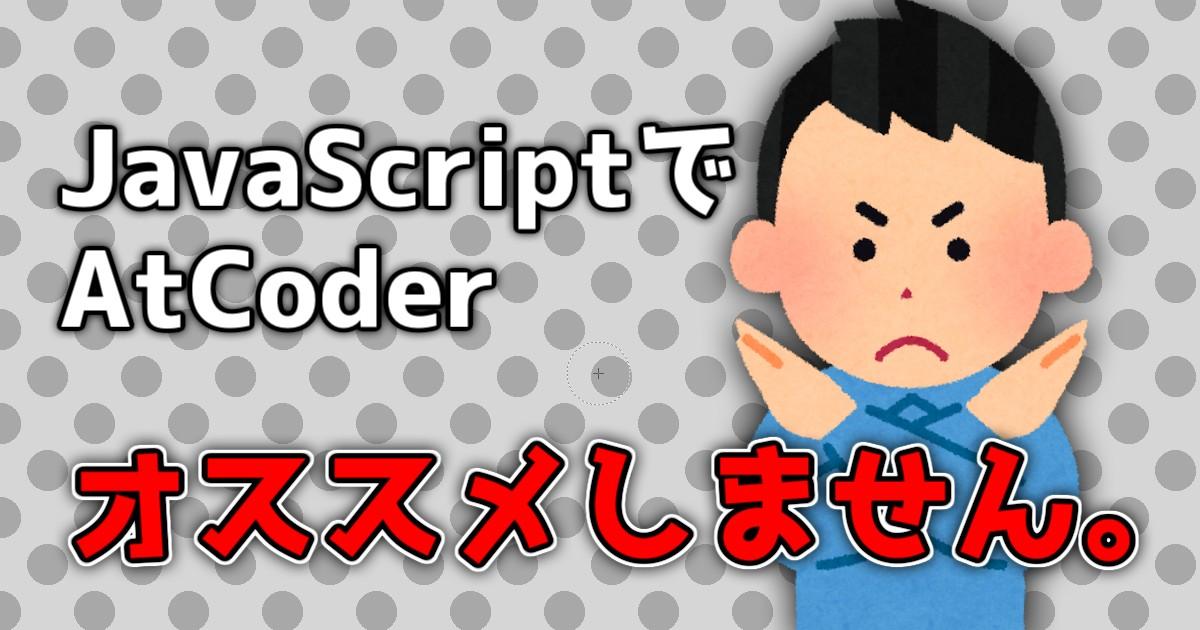 JavaScriptでAtCoderはおすすめできない